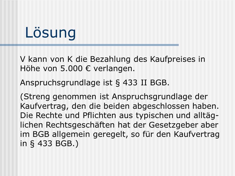 Lösung V kann von K die Bezahlung des Kaufpreises in Höhe von 5.000 € verlangen. Anspruchsgrundlage ist § 433 II BGB.