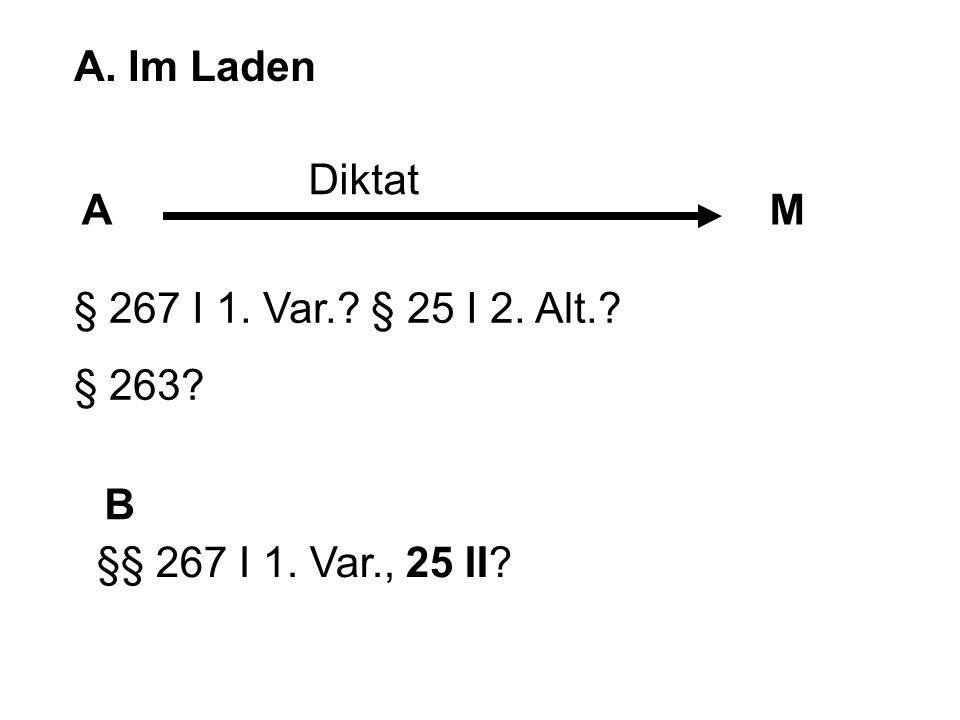 A. Im Laden Diktat A M § 267 I 1. Var. § 25 I 2. Alt. § 263 B §§ 267 I 1. Var., 25 II