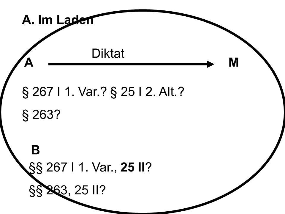 A. Im Laden Diktat. A. M. § 267 I 1. Var. § 25 I 2. Alt. § 263 B. §§ 267 I 1. Var., 25 II