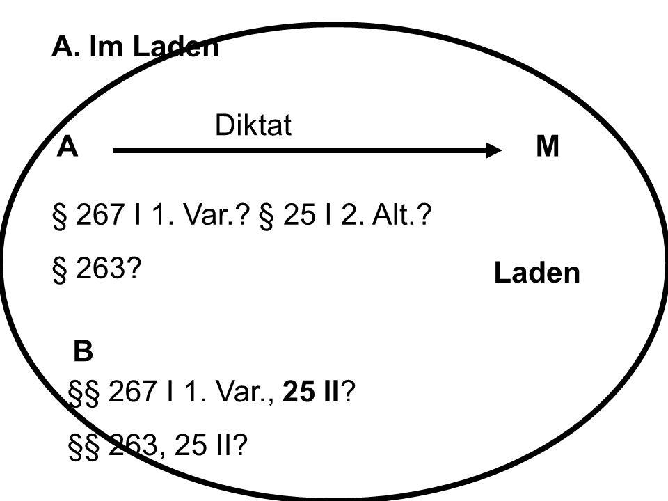 A. Im Laden Diktat. A. M. § 267 I 1. Var. § 25 I 2. Alt. § 263 Laden. B. §§ 267 I 1. Var., 25 II