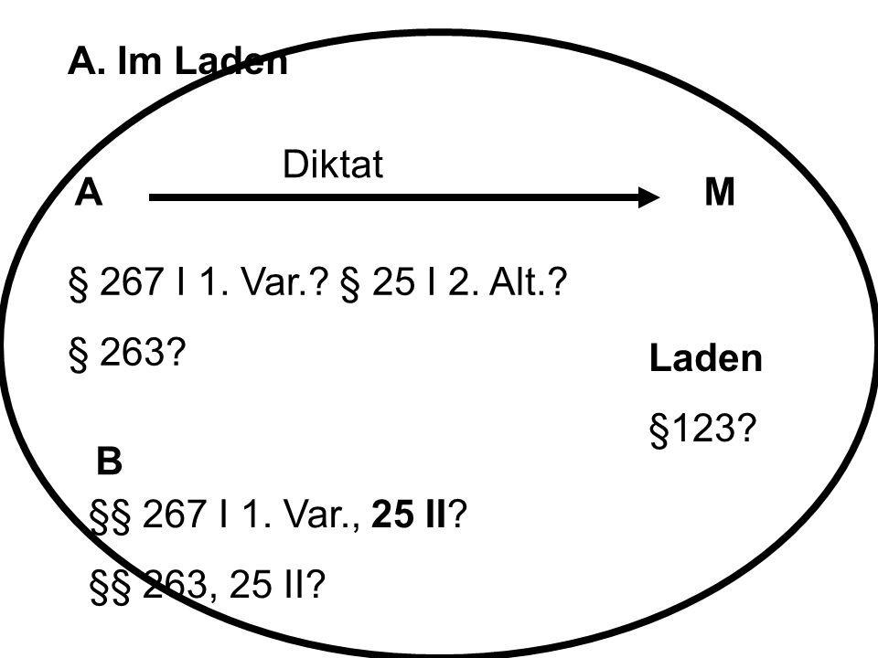 A. Im Laden Diktat. A. M. § 267 I 1. Var. § 25 I 2. Alt. § 263 Laden. §123 B. §§ 267 I 1. Var., 25 II