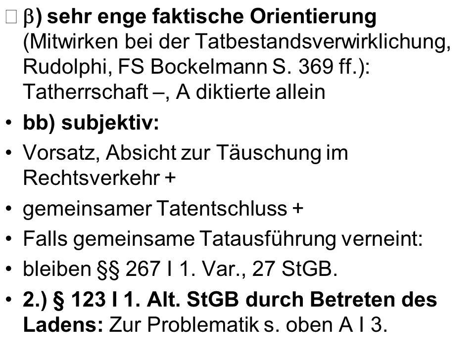 b) sehr enge faktische Orientierung (Mitwirken bei der Tatbestandsverwirklichung, Rudolphi, FS Bockelmann S. 369 ff.): Tatherrschaft –, A diktierte allein