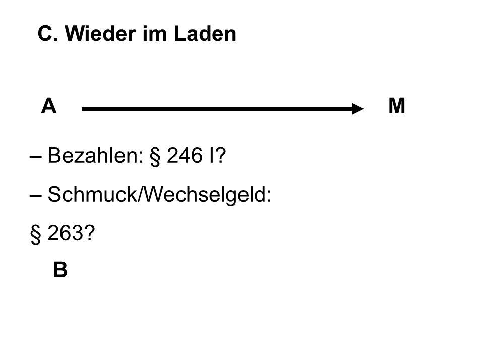 C. Wieder im Laden A M – Bezahlen: § 246 I – Schmuck/Wechselgeld: § 263 B