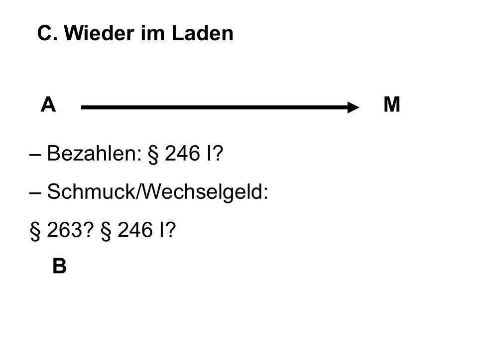 C. Wieder im Laden A M – Bezahlen: § 246 I – Schmuck/Wechselgeld: § 263 § 246 I B