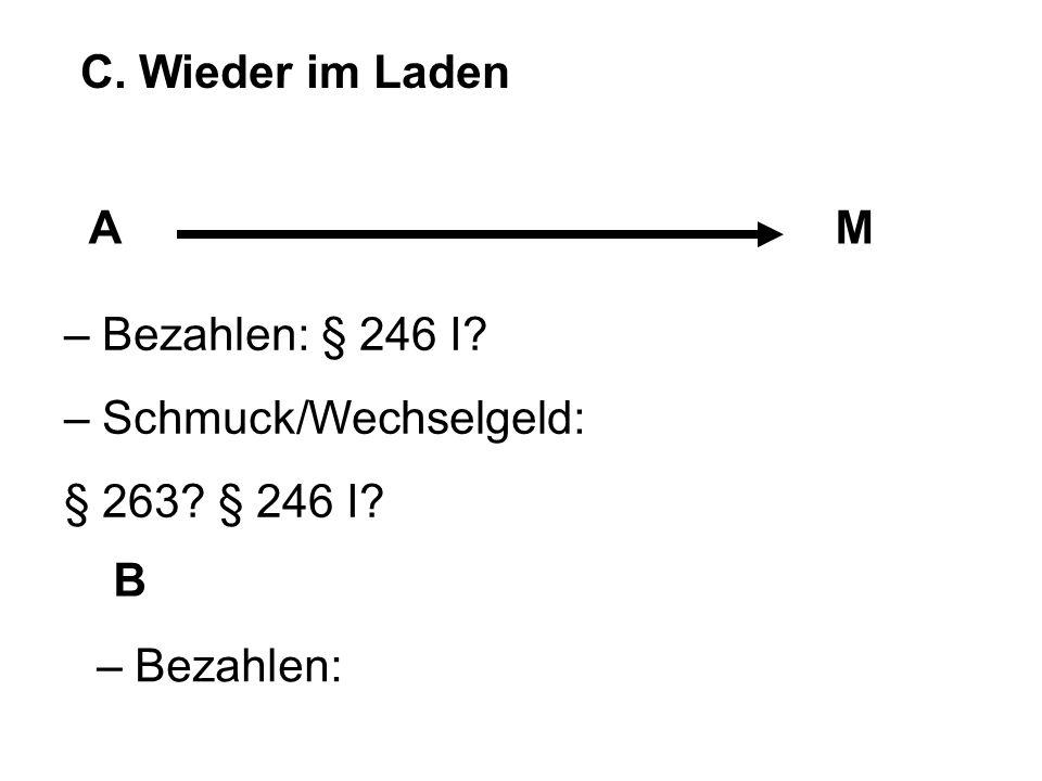 C. Wieder im Laden A M – Bezahlen: § 246 I – Schmuck/Wechselgeld: § 263 § 246 I B – Bezahlen: