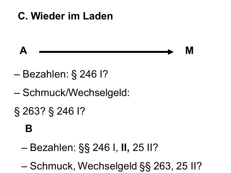 C. Wieder im Laden A. M. – Bezahlen: § 246 I – Schmuck/Wechselgeld: § 263 § 246 I B. – Bezahlen: §§ 246 I, II, 25 II