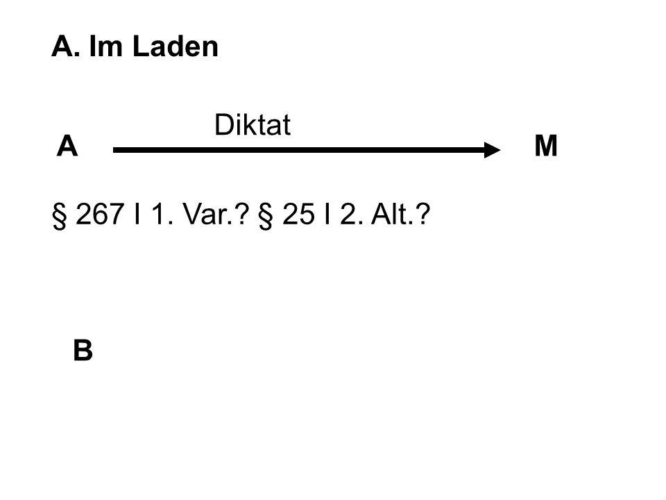 A. Im Laden Diktat A M § 267 I 1. Var. § 25 I 2. Alt. B