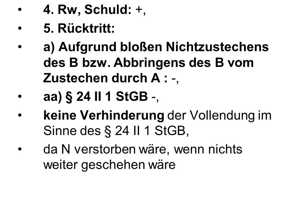 4. Rw, Schuld: +, 5. Rücktritt: a) Aufgrund bloßen Nichtzustechens des B bzw. Abbringens des B vom Zustechen durch A : -,