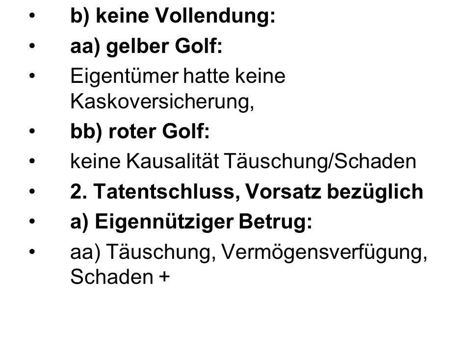 b) keine Vollendung: aa) gelber Golf: Eigentümer hatte keine Kaskoversicherung, bb) roter Golf: keine Kausalität Täuschung/Schaden.