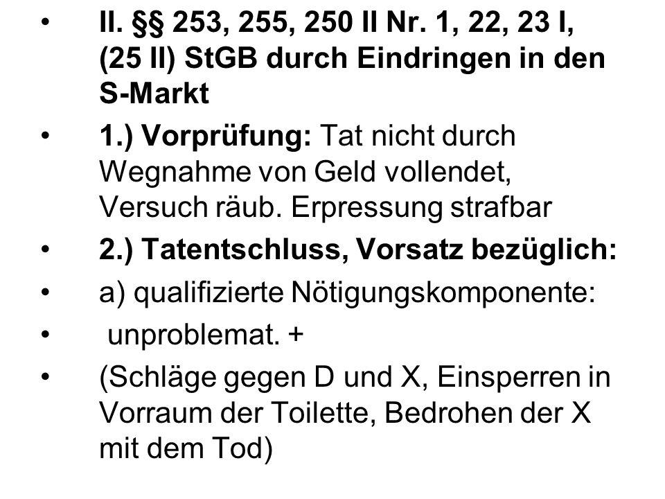 II. §§ 253, 255, 250 II Nr. 1, 22, 23 I, (25 II) StGB durch Eindringen in den S-Markt