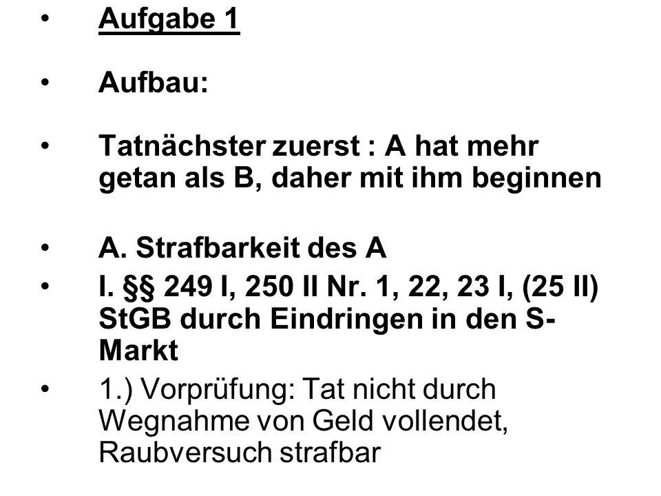 Aufgabe 1 Aufbau: Tatnächster zuerst : A hat mehr getan als B, daher mit ihm beginnen. A. Strafbarkeit des A.