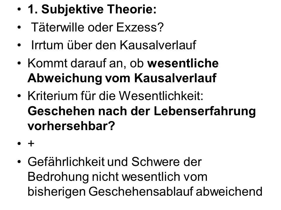 1. Subjektive Theorie: Täterwille oder Exzess Irrtum über den Kausalverlauf. Kommt darauf an, ob wesentliche Abweichung vom Kausalverlauf.