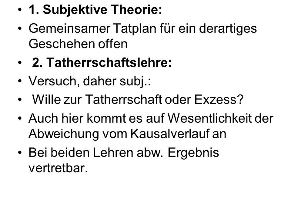 1. Subjektive Theorie:Gemeinsamer Tatplan für ein derartiges Geschehen offen. 2. Tatherrschaftslehre: