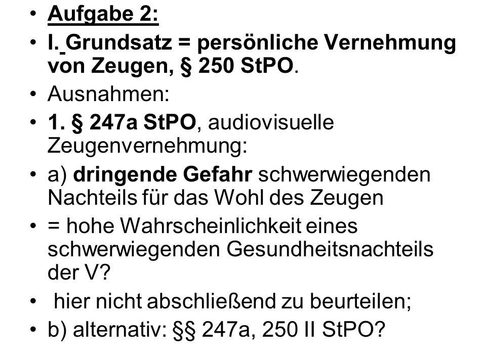 Aufgabe 2: I. Grundsatz = persönliche Vernehmung von Zeugen, § 250 StPO. Ausnahmen: 1. § 247a StPO, audiovisuelle Zeugenvernehmung: