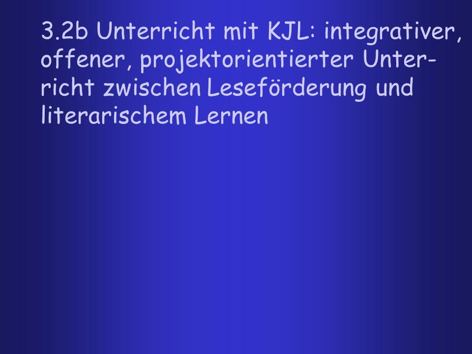 3.2b Unterricht mit KJL: integrativer, offener, projektorientierter Unter-richt zwischen Leseförderung und literarischem Lernen