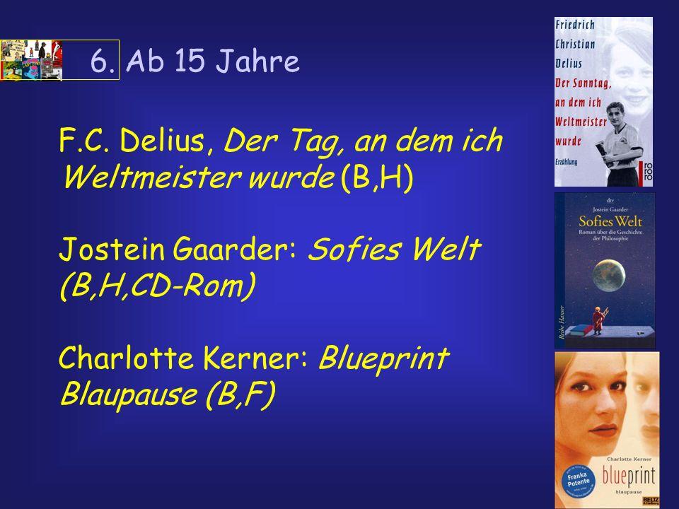 6. Ab 15 Jahre F.C. Delius, Der Tag, an dem ich Weltmeister wurde (B,H) Jostein Gaarder: Sofies Welt (B,H,CD-Rom)