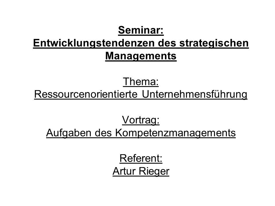 Seminar: Entwicklungstendenzen des strategischen Managements Thema: Ressourcenorientierte Unternehmensführung Vortrag: Aufgaben des Kompetenzmanagements Referent: Artur Rieger