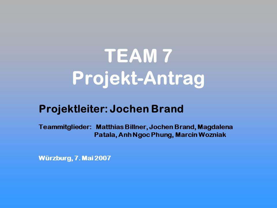 TEAM 7 Projekt-Antrag Projektleiter: Jochen Brand