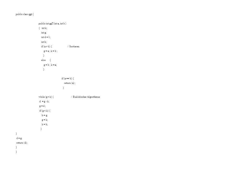 public class ggt { public int ggT(int a, int b ) { int k; int g; int d = 1; int h; if (a > b) { // Sortieren.