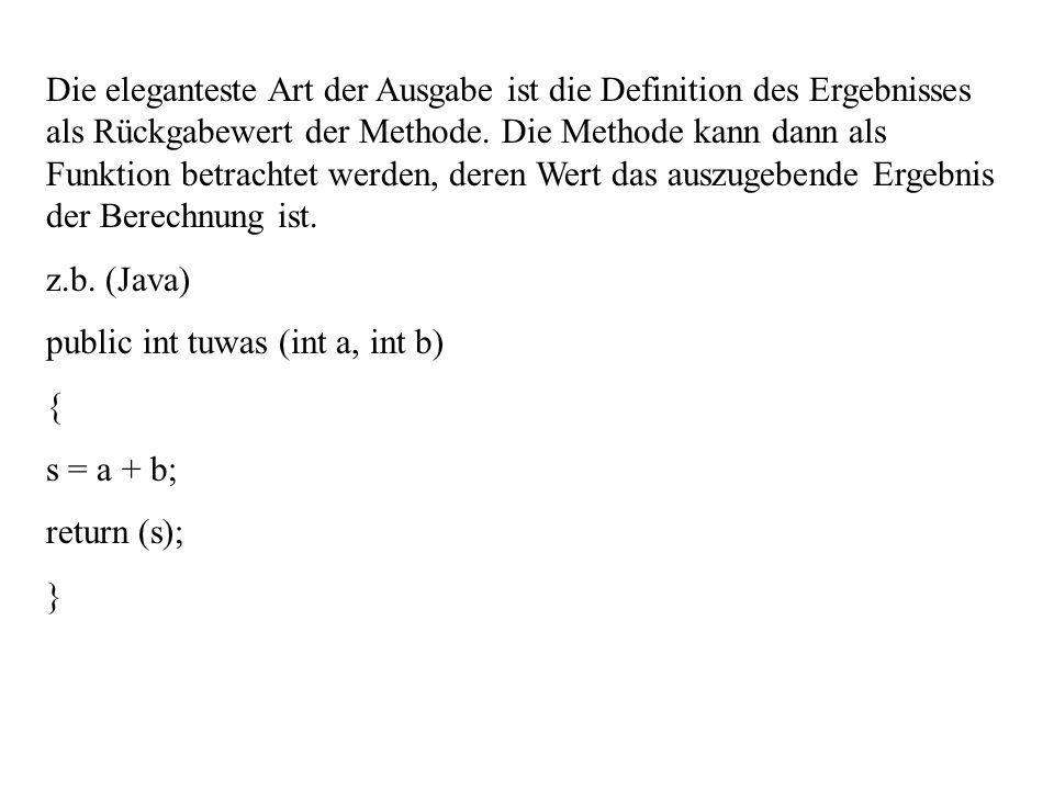 Die eleganteste Art der Ausgabe ist die Definition des Ergebnisses als Rückgabewert der Methode. Die Methode kann dann als Funktion betrachtet werden, deren Wert das auszugebende Ergebnis der Berechnung ist.