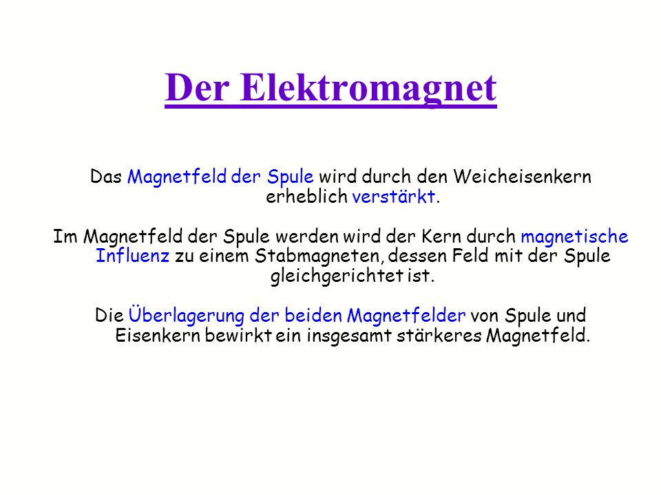 Der Elektromagnet Das Magnetfeld der Spule wird durch den Weicheisenkern erheblich verstärkt.