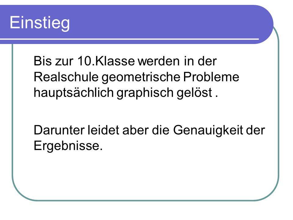 Einstieg Bis zur 10.Klasse werden in der Realschule geometrische Probleme hauptsächlich graphisch gelöst .