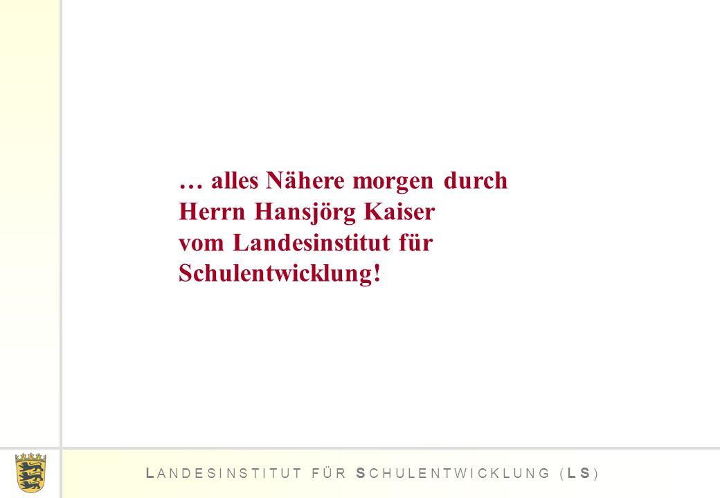 … alles Nähere morgen durch Herrn Hansjörg Kaiser vom Landesinstitut für Schulentwicklung!