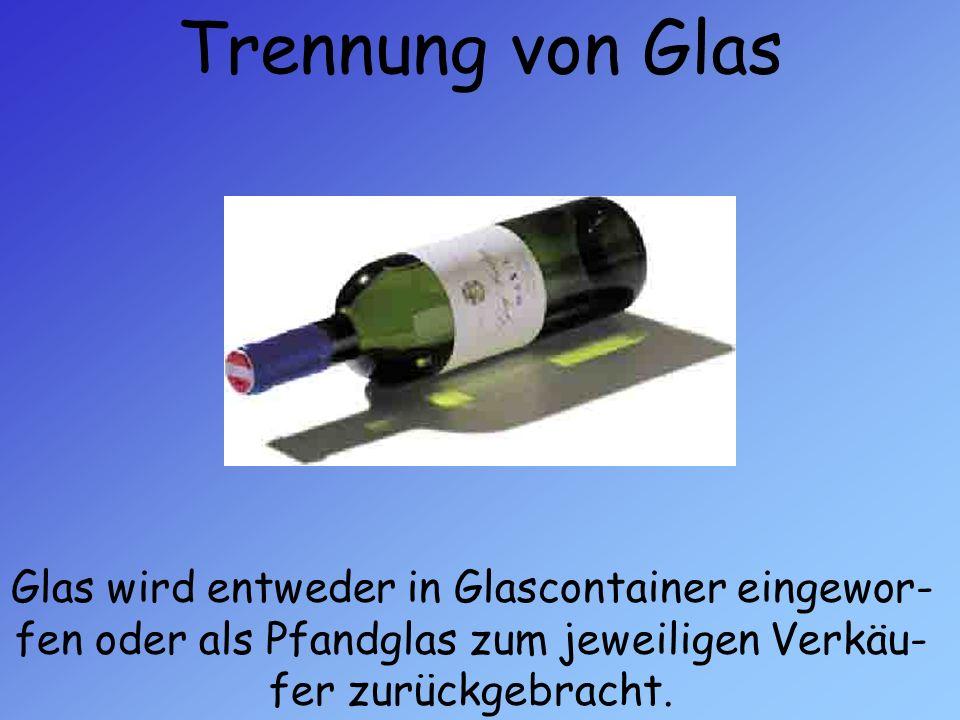 Trennung von Glas Glas wird entweder in Glascontainer eingewor-