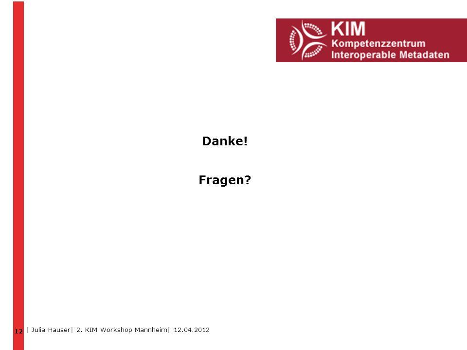12 Danke! Fragen | Julia Hauser| 2. KIM Workshop Mannheim| 12.04.2012