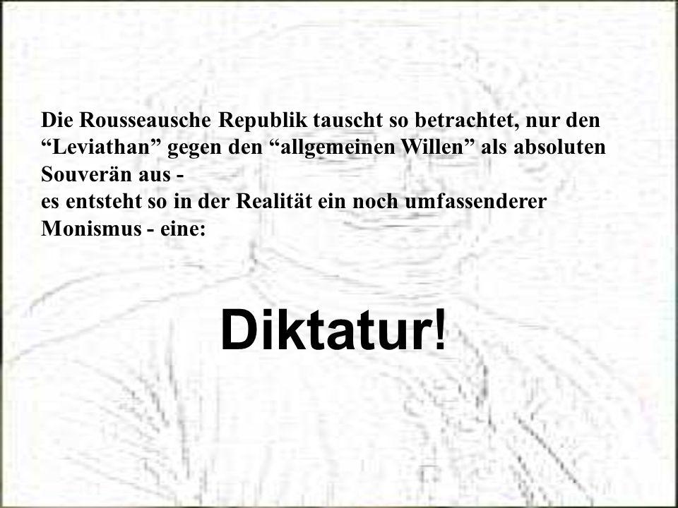 Die Rousseausche Republik tauscht so betrachtet, nur den Leviathan gegen den allgemeinen Willen als absoluten Souverän aus -