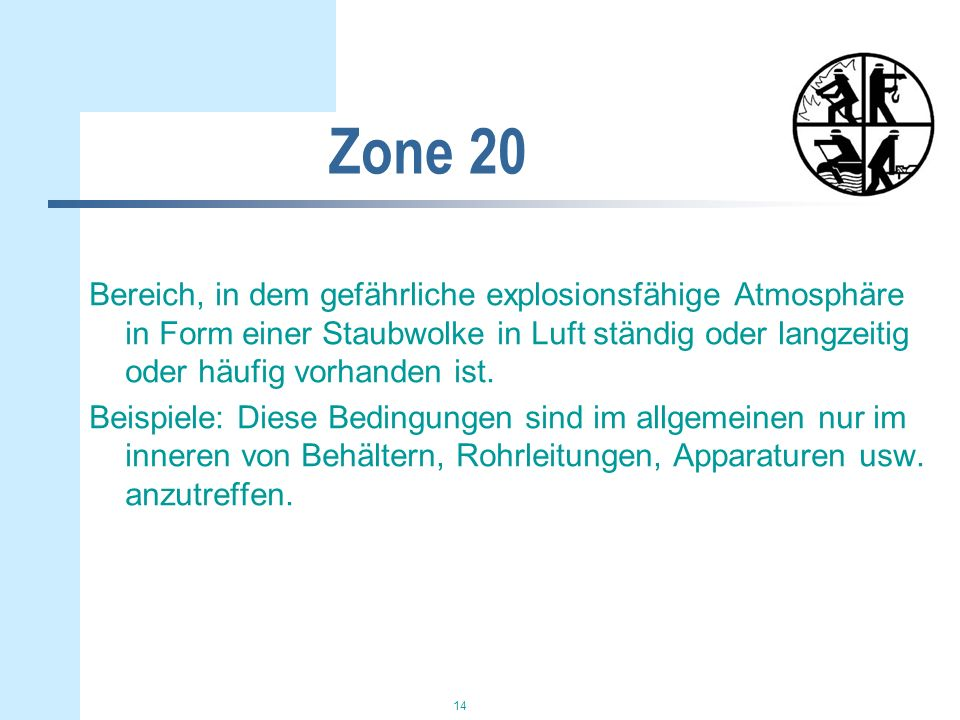 Zone 20 Bereich, in dem gefährliche explosionsfähige Atmosphäre in Form einer Staubwolke in Luft ständig oder langzeitig oder häufig vorhanden ist.