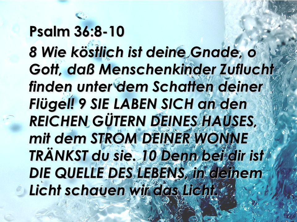 Psalm 36:8-10 8 Wie köstlich ist deine Gnade, o Gott, daß Menschenkinder Zuflucht finden unter dem Schatten deiner Flügel.