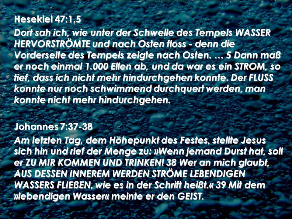 Hesekiel 47:1,5 Dort sah ich, wie unter der Schwelle des Tempels WASSER HERVORSTRÖMTE und nach Osten floss - denn die Vorderseite des Tempels zeigte nach Osten.