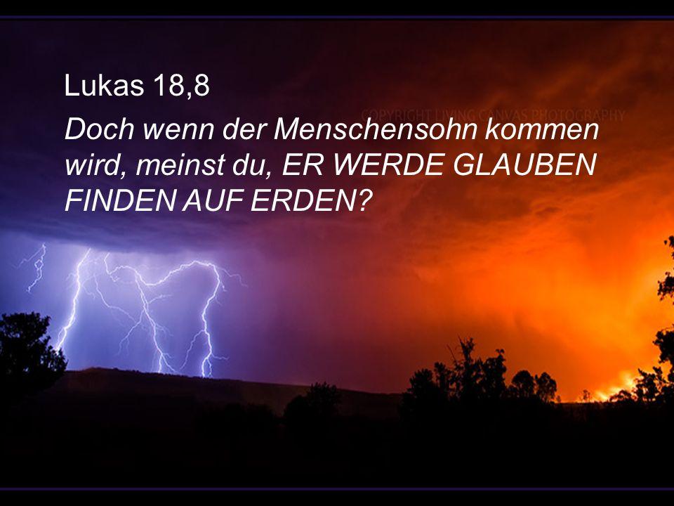 Lukas 18,8 Doch wenn der Menschensohn kommen wird, meinst du, er werde Glauben finden auf Erden