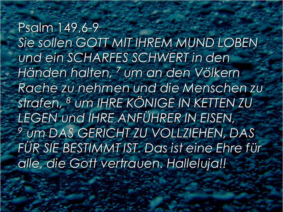 Psalm 149,6-9 Sie sollen GOTT MIT IHREM MUND LOBEN und ein SCHARFES SCHWERT in den Händen halten, 7 um an den Völkern Rache zu nehmen und die Menschen zu strafen, 8 um IHRE KÖNIGE IN KETTEN ZU LEGEN und IHRE ANFÜHRER IN EISEN, 9 um DAS GERICHT ZU VOLLZIEHEN, DAS FÜR SIE BESTIMMT IST.