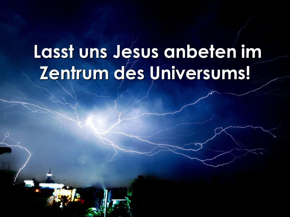Lasst uns Jesus anbeten im Zentrum des Universums!