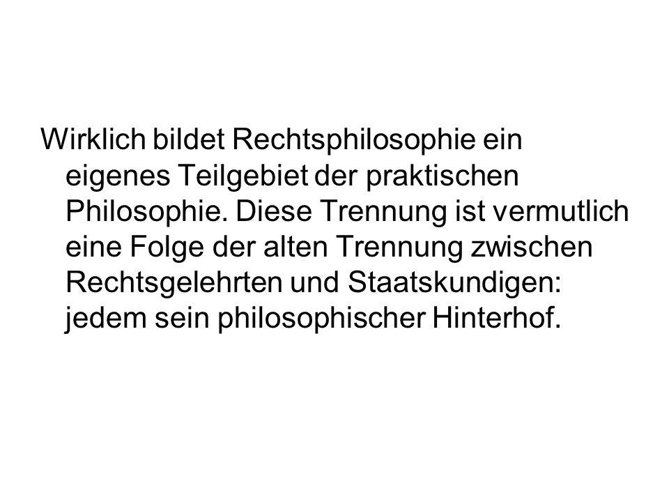 Wirklich bildet Rechtsphilosophie ein eigenes Teilgebiet der praktischen Philosophie.
