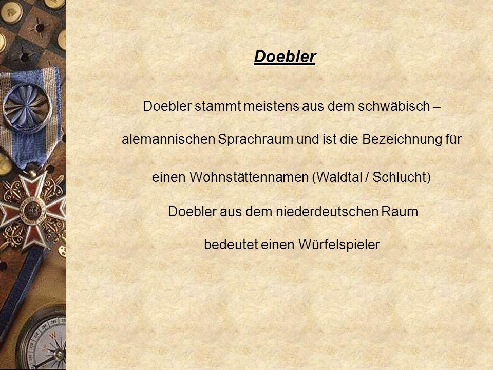 Doebler Doebler stammt meistens aus dem schwäbisch – alemannischen Sprachraum und ist die Bezeichnung für einen Wohnstättennamen (Waldtal / Schlucht)