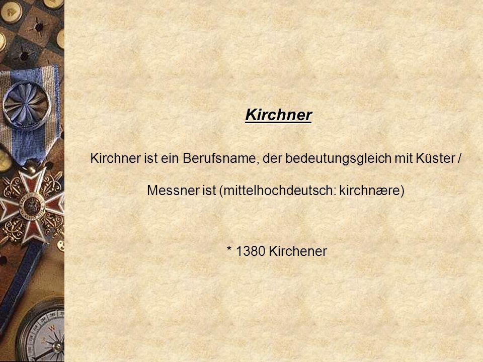 Kirchner Kirchner ist ein Berufsname, der bedeutungsgleich mit Küster / Messner ist (mittelhochdeutsch: kirchnære)