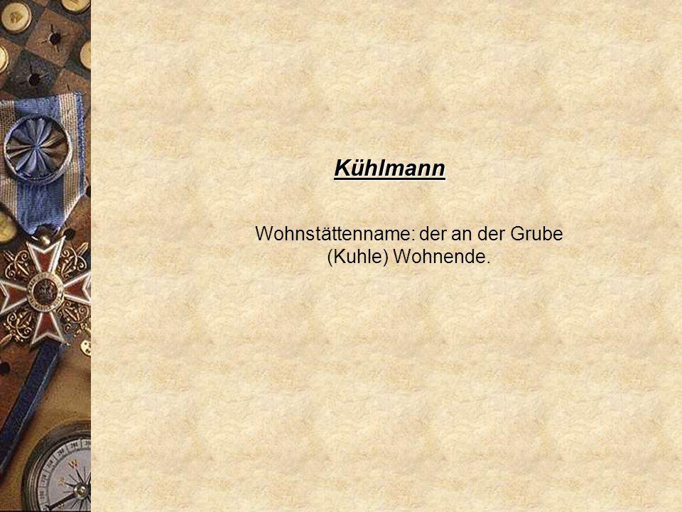 Wohnstättenname: der an der Grube (Kuhle) Wohnende.