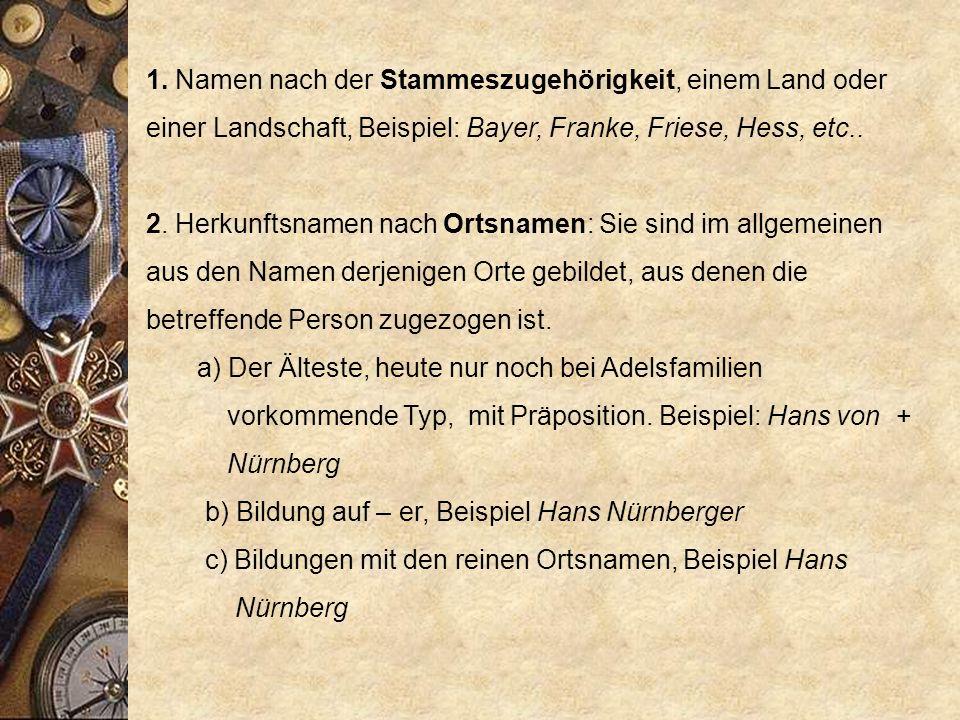 1. Namen nach der Stammeszugehörigkeit, einem Land oder einer Landschaft, Beispiel: Bayer, Franke, Friese, Hess, etc..