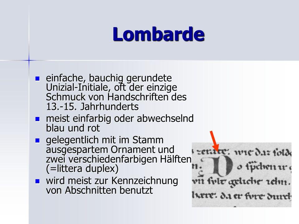 Lombarde einfache, bauchig gerundete Unizial-Initiale, oft der einzige Schmuck von Handschriften des 13.-15. Jahrhunderts.