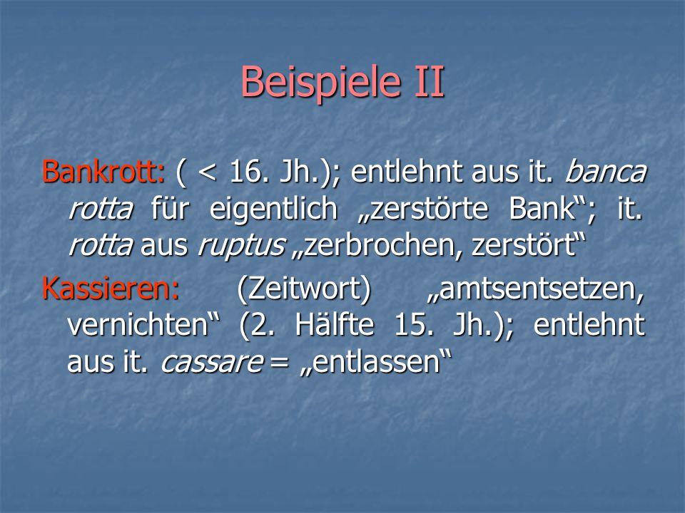 """Beispiele II Bankrott: ( < 16. Jh.); entlehnt aus it. banca rotta für eigentlich """"zerstörte Bank ; it. rotta aus ruptus """"zerbrochen, zerstört"""
