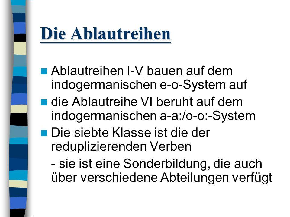 Die Ablautreihen Ablautreihen I-V bauen auf dem indogermanischen e-o-System auf. die Ablautreihe VI beruht auf dem indogermanischen a-a:/o-o:-System.
