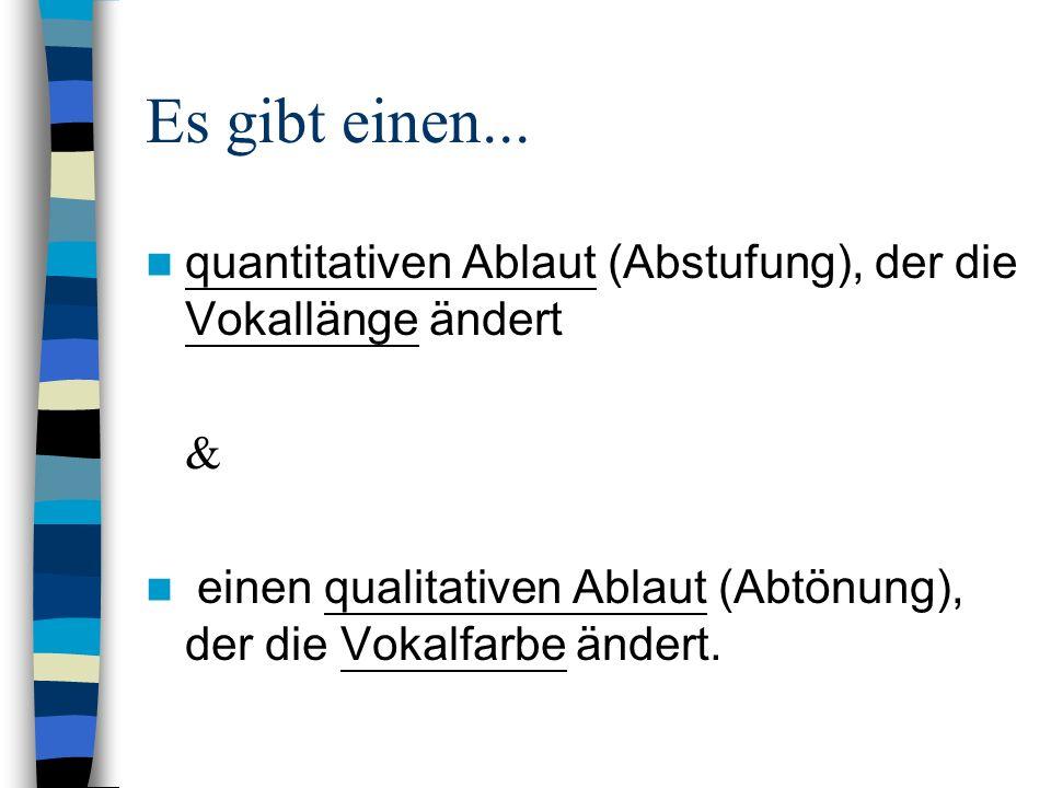 Es gibt einen... quantitativen Ablaut (Abstufung), der die Vokallänge ändert.