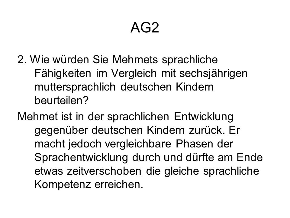 AG2 2. Wie würden Sie Mehmets sprachliche Fähigkeiten im Vergleich mit sechsjährigen muttersprachlich deutschen Kindern beurteilen