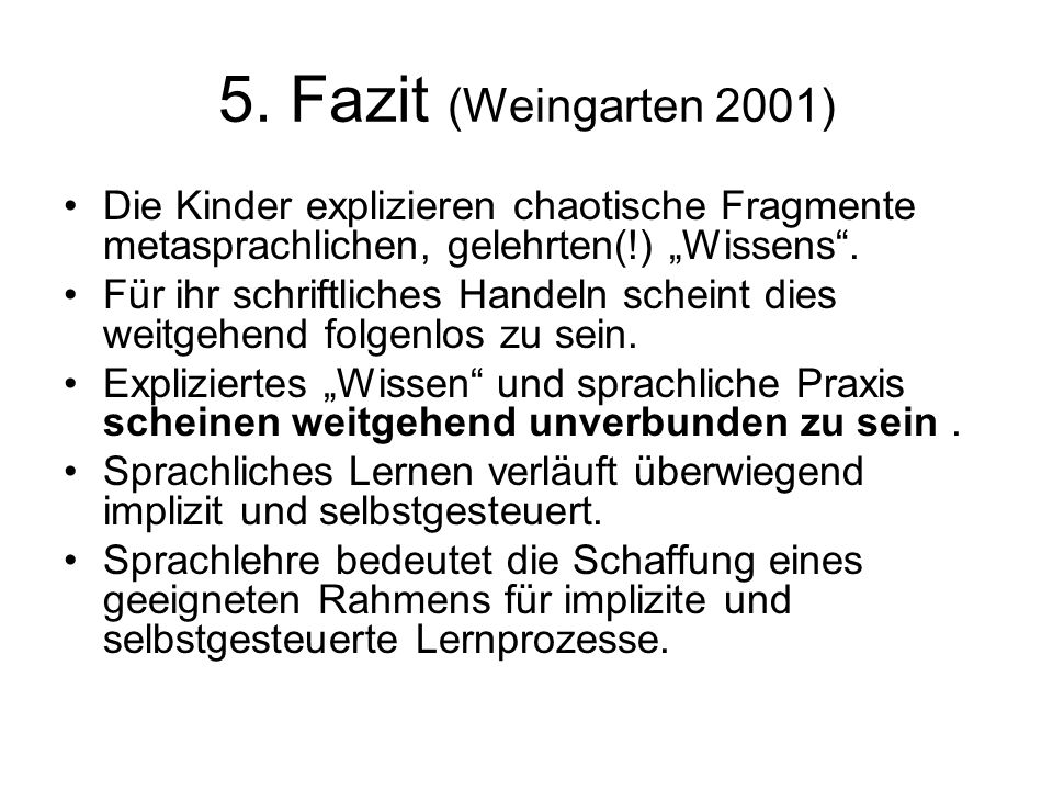 """5. Fazit (Weingarten 2001) Die Kinder explizieren chaotische Fragmente metasprachlichen, gelehrten(!) """"Wissens ."""