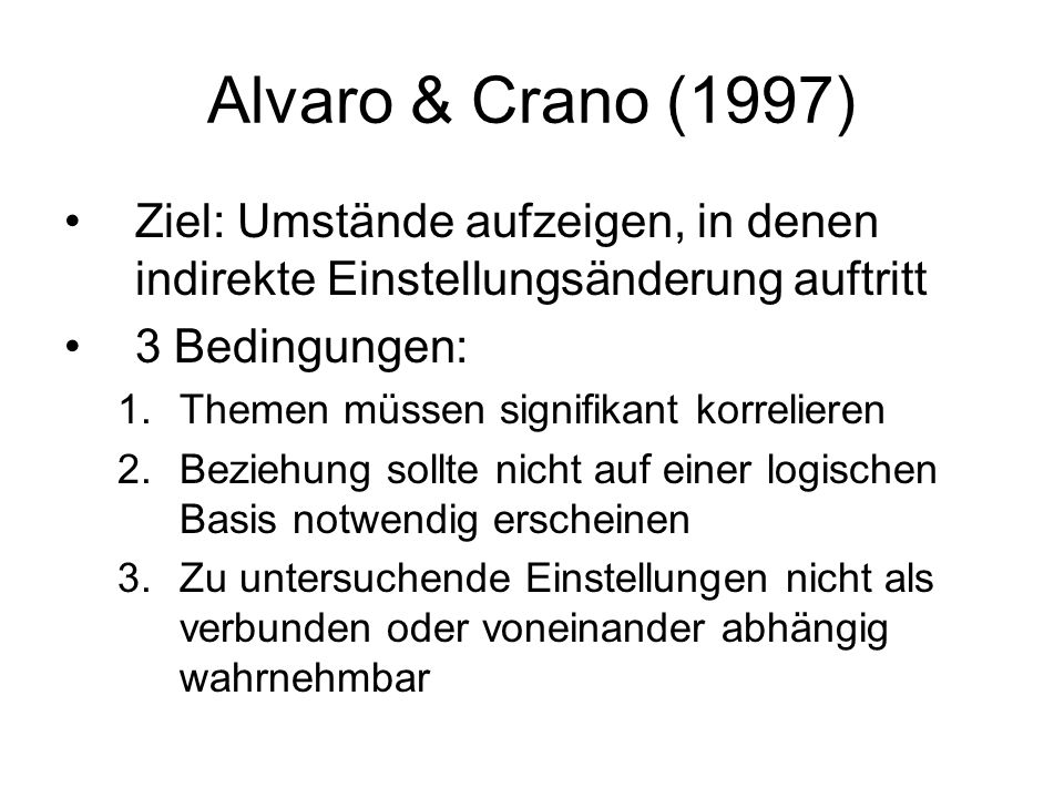 Alvaro & Crano (1997) Ziel: Umstände aufzeigen, in denen indirekte Einstellungsänderung auftritt. 3 Bedingungen: