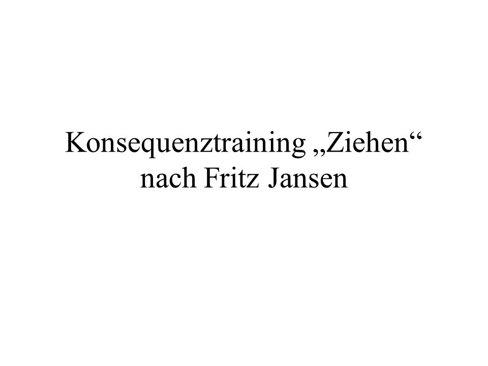 """Konsequenztraining """"Ziehen nach Fritz Jansen"""
