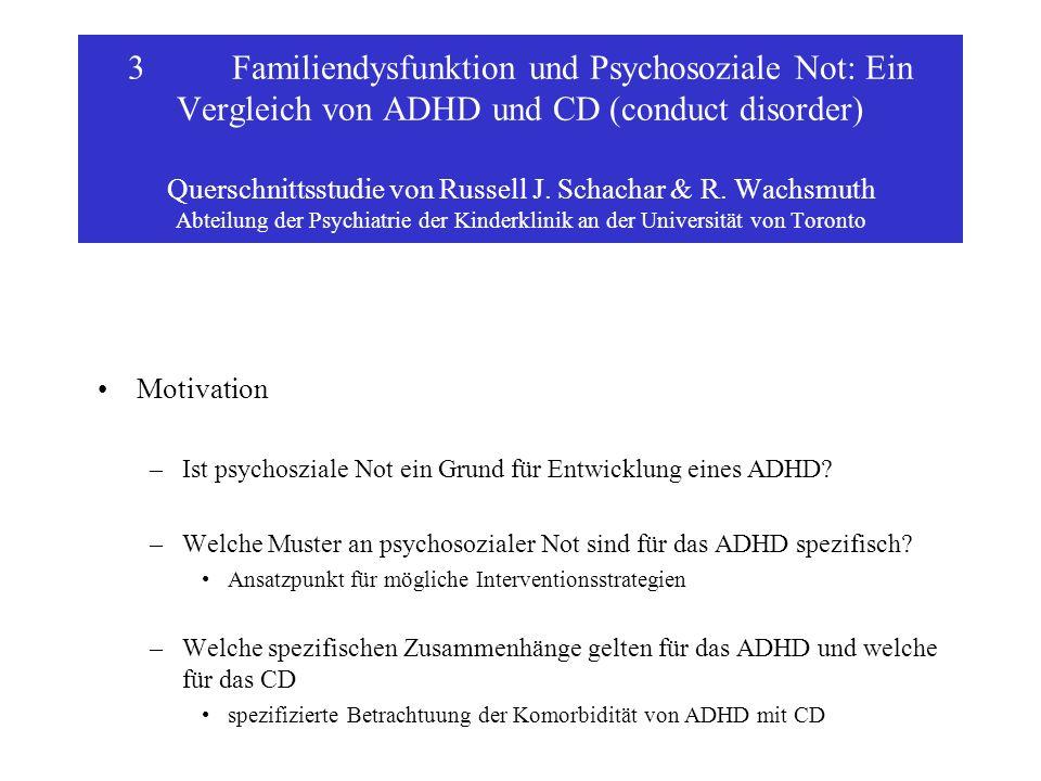 3 Familiendysfunktion und Psychosoziale Not: Ein Vergleich von ADHD und CD (conduct disorder) Querschnittsstudie von Russell J. Schachar & R. Wachsmuth Abteilung der Psychiatrie der Kinderklinik an der Universität von Toronto
